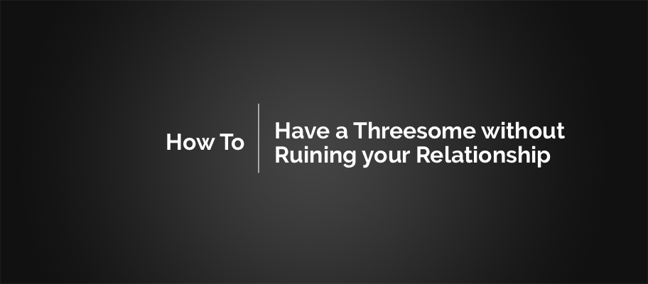 How to Have a Threesome without Ruining your Relationship